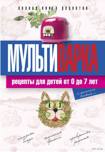 Мультиварка. Рецепты для детей от 0 до 7 лет. Елена Новиченкова