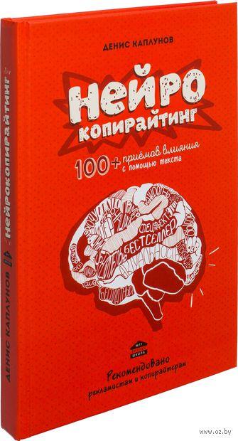 Нейрокопирайтинг. 100+ приемов влияния с помощью текста. Денис Каплунов