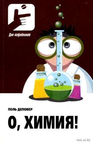 О, Химия! Необыкновенные химические викторины, сеансы магии и прочие веселые истории. Поль Деповер