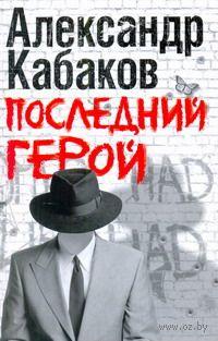 Последний герой. Александр Кабаков