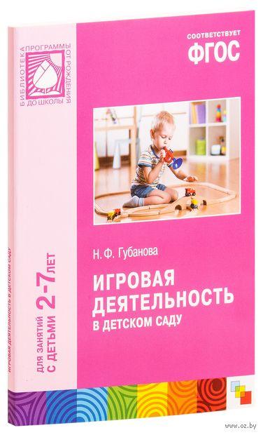 Игровая деятельность в детском саду. Для занятий с детьми 2-7 лет. Наталья Губанова