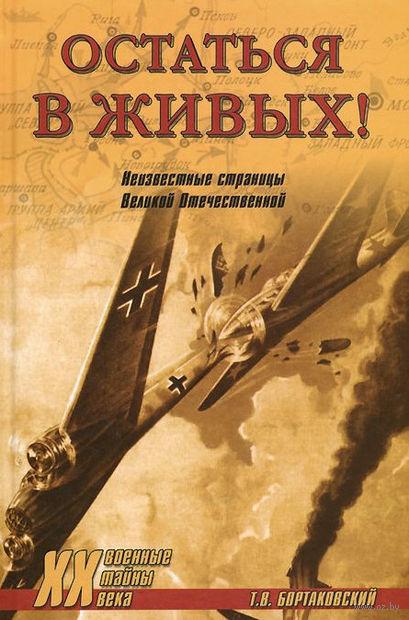 Остаться в живых! Неизвестные страницы Великой Отечественной. Тимур Бортаковский
