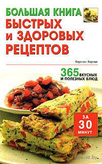 Большая книга быстрых и здоровых рецептов. 365 вкусных и полезных блюд. Кирстен Хартвиг