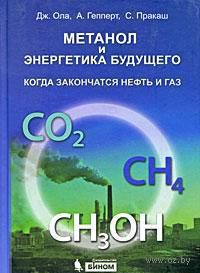Метанол и энергетика будущего. Когда закончатся нефть и газ. Джордж Ола, Ален Гепперт, Сурья Пракаш
