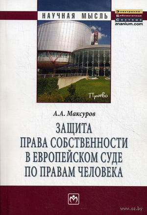 Защита права собственности в Европейском Суде по правам человека. А. Максуров