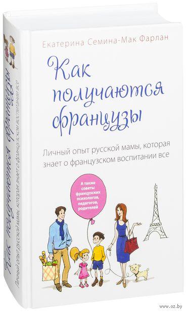 Как получаются французы. Личный опыт русской мамы, которая знает о французском воспитании все. Е. Семина-Мак Фарлан