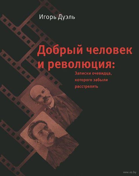 Добрый человек и революция: записки очевидца, которого забыли расстрелять. Игорь Дуэль