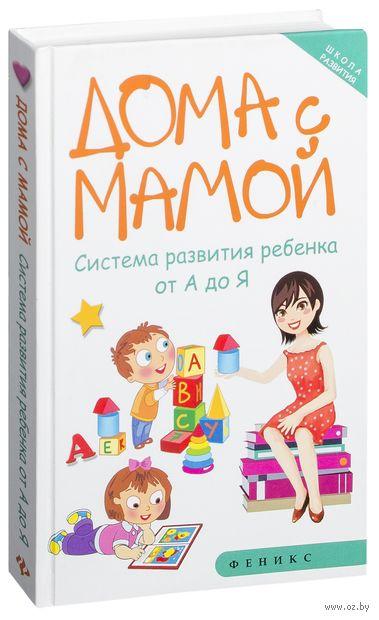 Дома с мамой. Система развития ребенка от А до Я. Марина Суздалева