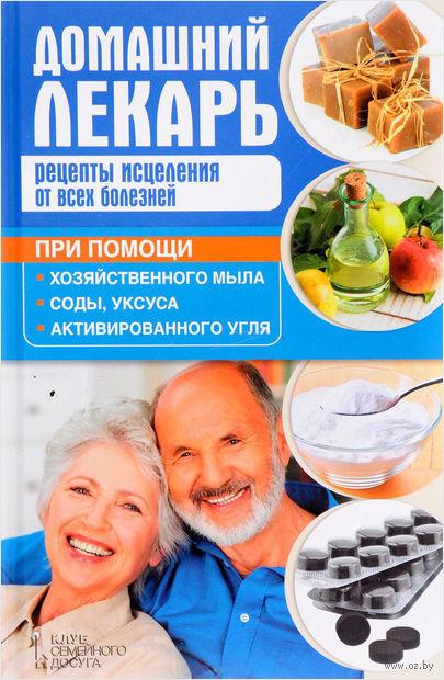 Домашний лекарь. Рецепты исцеления от всех болезней при помощи хозяйственного мыла, соды, уксуса, активированного угля — фото, картинка