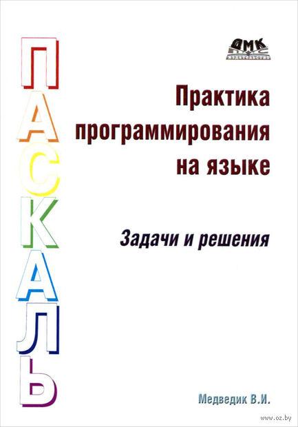 Практика программирования на Паскаль. Задачи и решения. Владимир Медведик