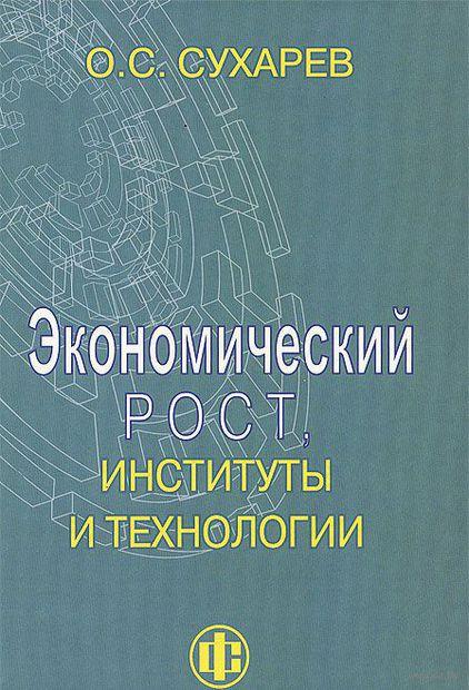 Экономический рост, институты и технологии. Олег Сухарев