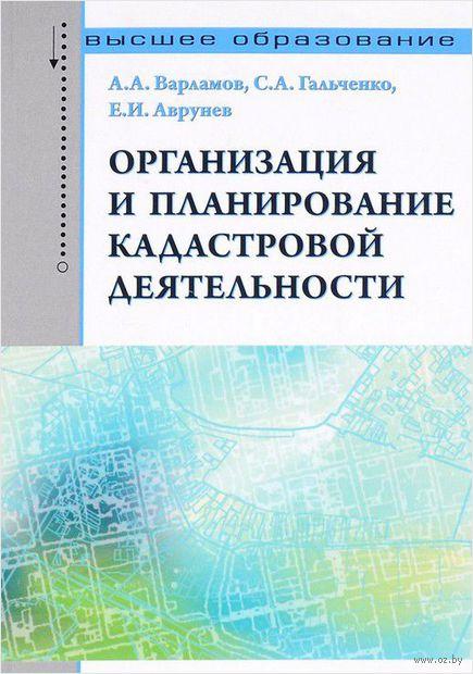 Организация и планирование кадастровой деятельности. Анатолий Варламов, С. Гальченко, Е. Аврунев