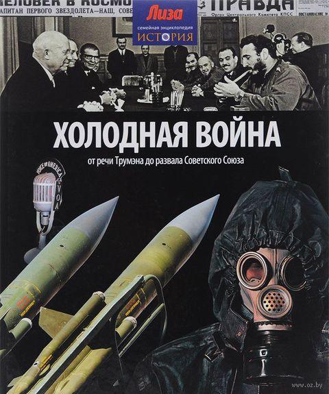 Холодная война. От речи Трумэна до развала Советского Союза. Нейл Моррис