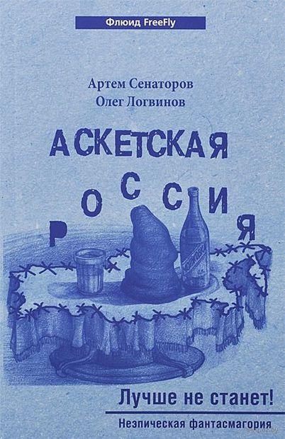 Аскетская Россия. Лучше не станет!. Олег Логвинов, Артем Сенаторов