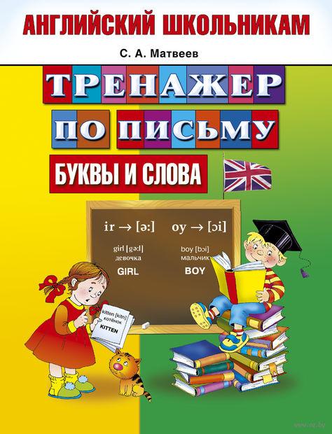Английский школьникам. Буквы и слова. Тренажер по письму. Сергей Матвеев
