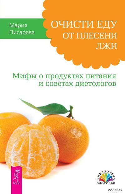Очисти еду от плесени лжи. Мифы о продуктах питания и советах диетологов. Мария Писарева