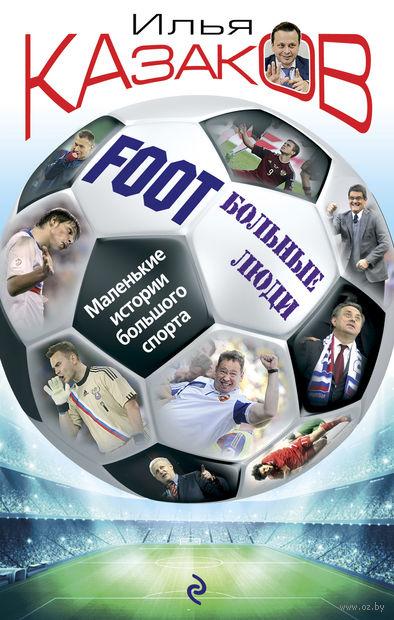 Foot`Больные люди. Маленькие истории большого спорта. Илья Казаков