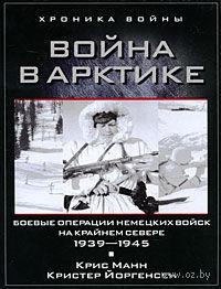 Война в Арктике. Боевые операции немецких войск на Крайнем Севере. 1939-1945. Крис Манн, Кристер Йоргенсен