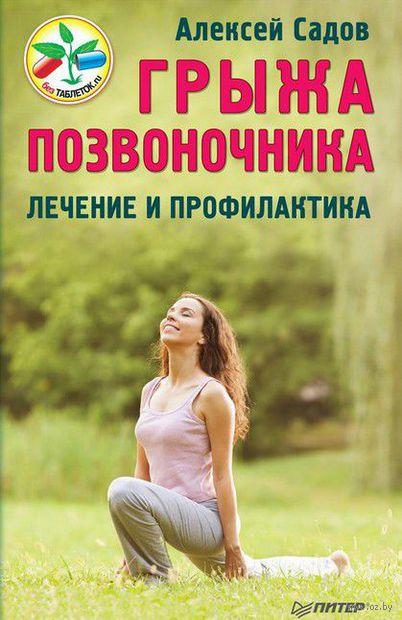 Грыжа позвоночника. Безоперационное лечение и профилактика. Алексей Садов