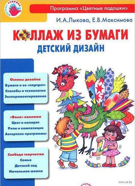 Коллаж из бумаги. Детский дизайн. Ирина Лыкова, Елена Максимова
