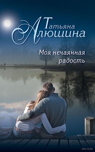 Моя нечаянная радость (м). Татьяна Алюшина