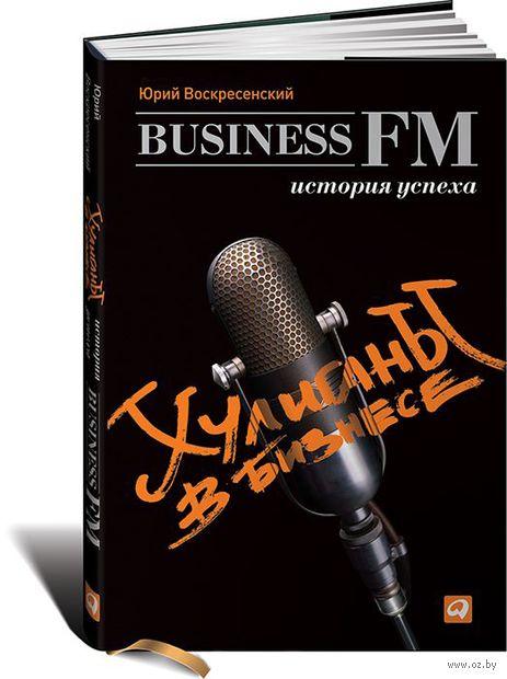 Хулиганы в бизнесе. История успеха Business FM. Юрий Воскресенский