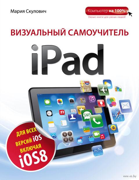 Визуальный самоучитель iPad. Мария Скулович