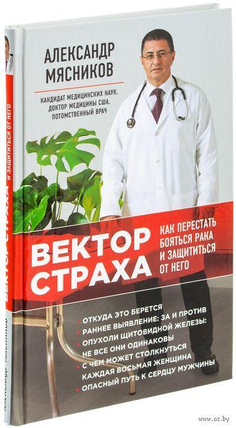 Вектор страха. Как перестать бояться рака и защититься от него. Александр  Мясников