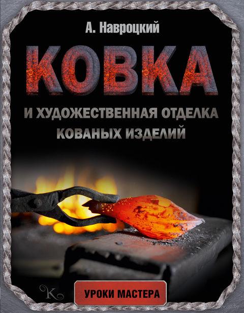 Ковка и художественная отделка кованых изделий. Александр Навроцкий
