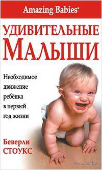 Удивительные малыши. Необходимое движение ребенка в первый год жизни. Беверли Стоукс