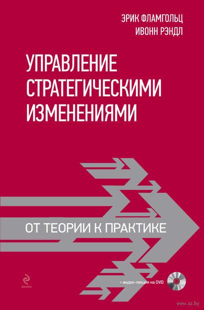 Управление стратегическими изменениями. От теории к практике (+ DVD). Эрик Фламгольц, И. Рэндл