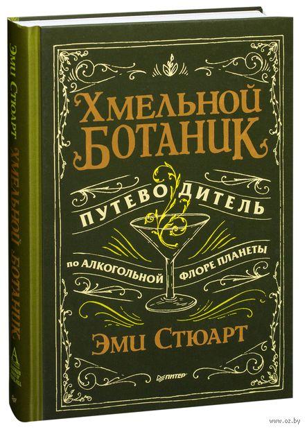 Хмельной ботаник. Путеводитель по алкогольной флоре планеты. Эми Стюарт