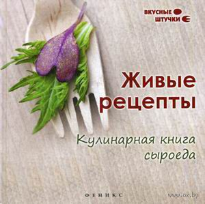 Живые рецепты. Кулинарная книга сыроеда. Елена Низеенко