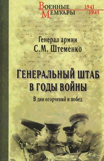 Генеральный штаб в годы войны. В дни огорчений и побед. С. Штеменко