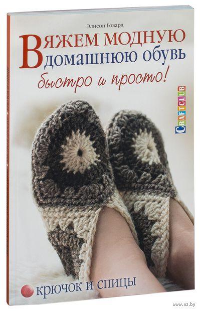 Вяжем модную домашнюю обувь быстро и просто! Крючок и спицы. Элисон Говард
