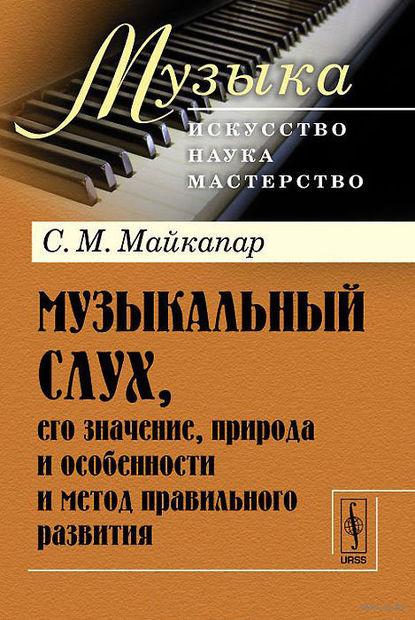 Музыкальный слух, его значение, природа и особенности и метод правильного развития. Самуил Майкапар