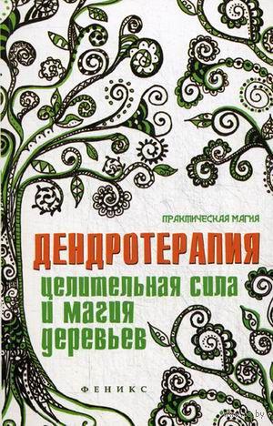 Дендротерапия. Целительная сила и магия деревьев. Елена Ессеева
