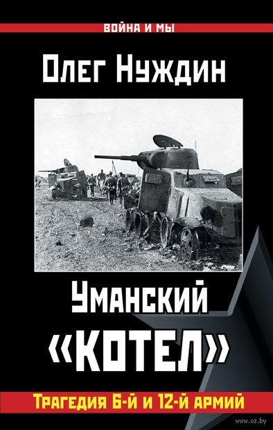 """Уманский """"котел"""". Трагедия 6-й и 12-й армий. Олег Нуждин"""