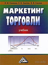 Маркетинг торговли. Инга Синяева, Светлана Земляк, Василий Синяев