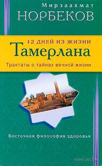 12 дней из жизни Тамерлана. Трактаты о тайнах вечной жизни. Мирзаахмат Норбеков