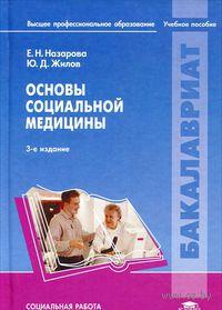 Основы социальной медицины. Елена Назарова, Юрий Жилов