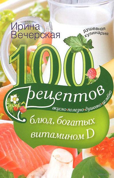100 рецептов блюд, богатыми витамином D. Ирина Вечерская