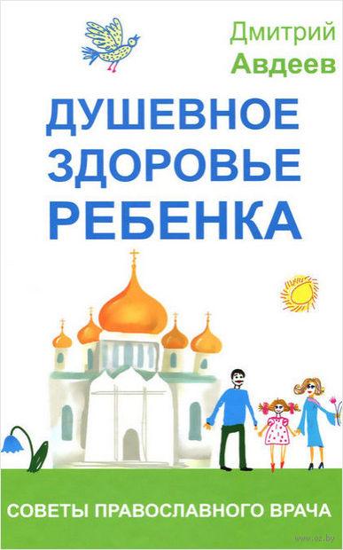 Душевное здоровье ребенка. Советы православного врача. Д. Авдеев