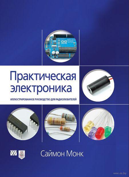 Практическая электроника. Иллюстрированное руководство для радиолюбителей. Саймон Монк