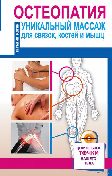 Остеопатия. Уникальный массаж для связок, костей и мышц. Т. Коган