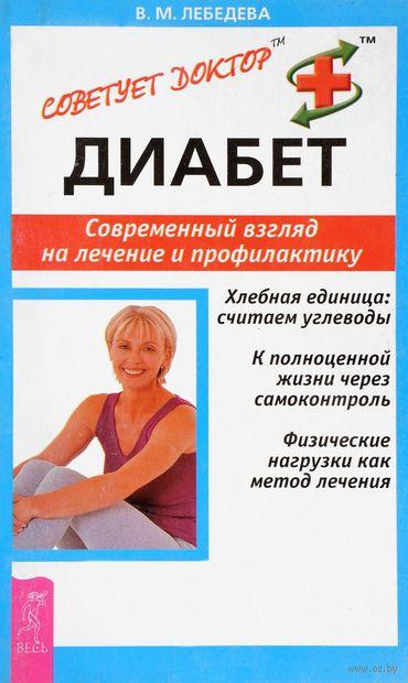Диабет. Современный взгляд на лечение и профилактику. Валентина Лебедева