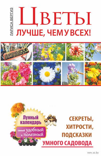 Цветы. Лучше, чем у всех. Секреты, хитрости, подсказки умного садовода. Лариса Вергиз