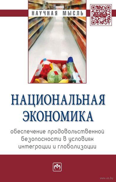 Национальная экономика. Обеспечение продовольственной безопасности в условиях интеграции и глобализации. Э. Крылатых, В. Мазлоев, Н. Межонова