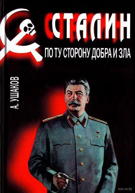 Сталин. По ту сторону добра и зла. Александр Ушаков