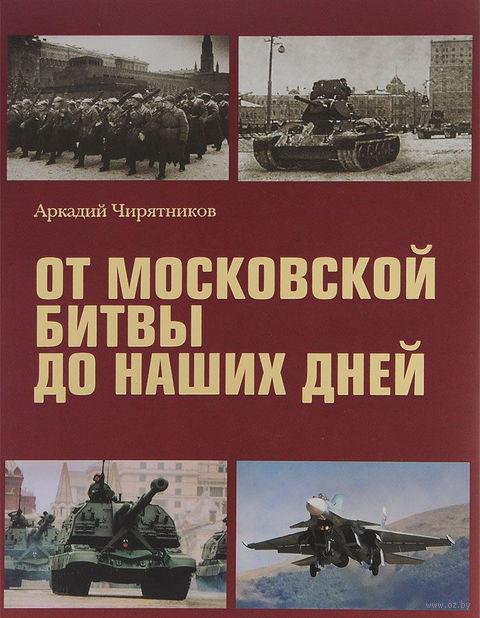 От Московской битвы до наших дней. Аркадий Чирятников